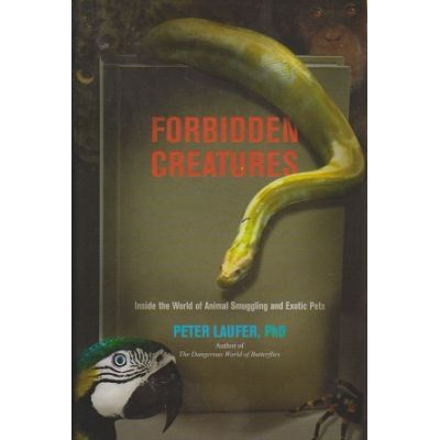 Forbidden Creatures. Inside the World of Animal Smuggling and Exotic Pets - Peter Laufer