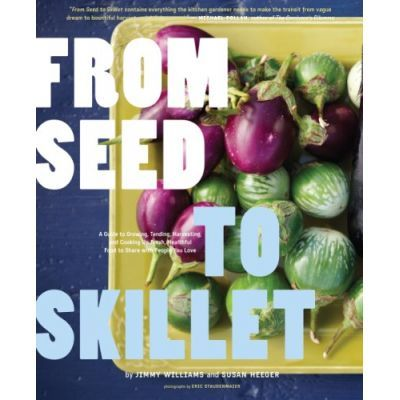 From Seed to Skillet. A Guide to Growing, Tending, Harvesting, and Cooking Up Fresh, Healthy Food to Share with People You Love - Jimmy Williams, Susan Heeger, Eric Staudenmaier