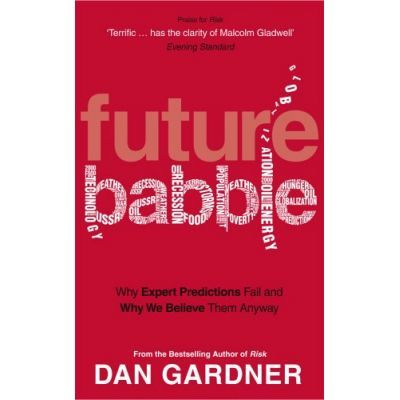 Future Babble. Why Expert Predictions Fail And Why We Believe Them Anyway - Dan Gardner
