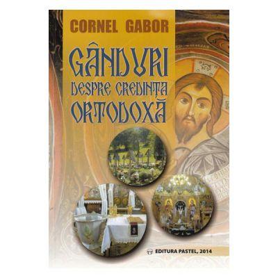 Ganduri despre credinta ortodoxa - Cornel Gabor