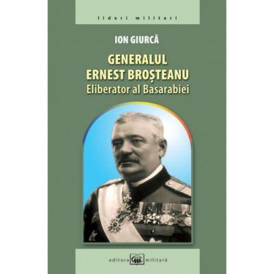 Generalul Ernest Brosteanu, eliberator al Basarabiei - Ion Giurca