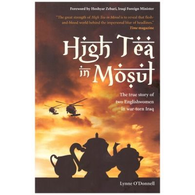 High Tea in Mosul. The true story of two Englishwomen in war-torn Iraq - Lynne O'Donnell