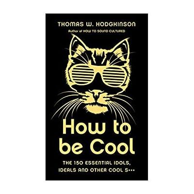 How to be Cool. The 150 Essential Idols, Ideals and Other Cool S*** - Thomas W Hodgkinson
