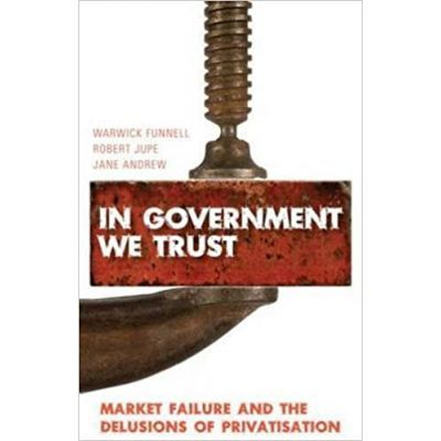 In Government We Trust. Market Failure and the Delusions of Privatisation - Warwick Funnell, Robert Jupe