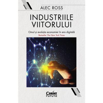 Industriile viitorului. Omul si evolutia economica in era digitala - Alec Ross