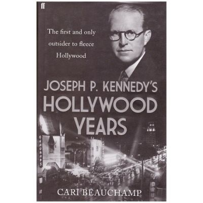 Joseph P. Kennedy's Hollywood Years. The First and Only Outsider to Fleece Hollywood - Cari Beauchamp