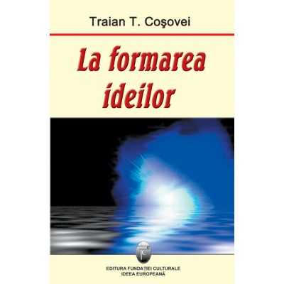 La formarea ideilor - Traian T. Cosovei
