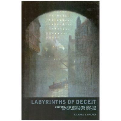 Labyrinths of Deceit. Culture, Modernity and Identity in the Nineteenth century - Richard J. Walker