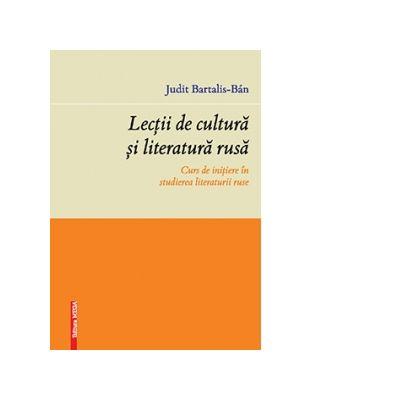 Lectii de cultura si literatura rusa. Curs de initiere in studierea literaturii ruse - Judit Bartalis-Ban
