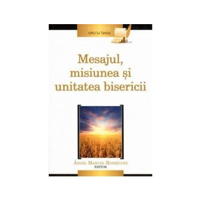 Mesajul, misiunea si unitatea bisericii - Angel Manuel Rodríguez (editor)