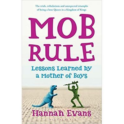 MOB Rule. Lessons Learned by a Mother of Boys - Hannah Evans