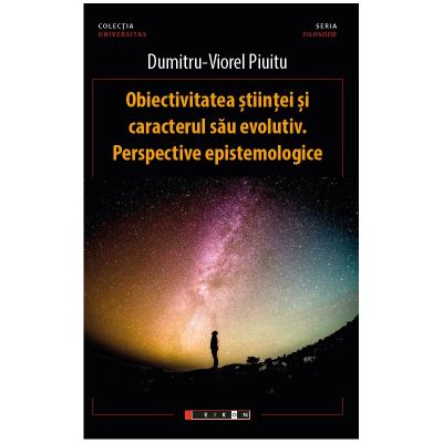 Obiectivitatea stiintei si caracterul sau evolutiv. Perspective epistemologice - Dumitru-Viorel Piuitu