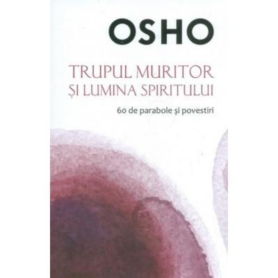 Osho. Trupul muritor si lumina spiritului - Osho