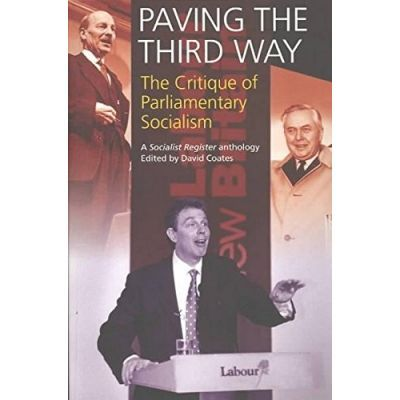 Paving The Third Way. A Critique of Parliamentary Socialism. A Socialist Register Anthology - David Coates