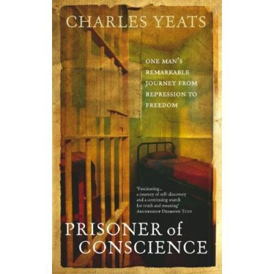 Prisoner of Conscience. One man's remarkable journey from repression to freedom - Charles Yeats