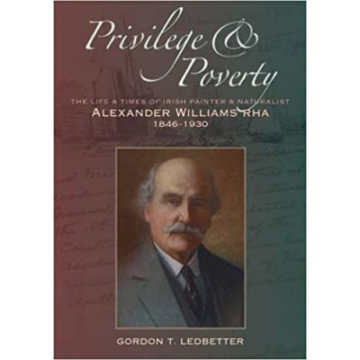 Privilege & Poverty. The Life and Times of Irish Painter and Naturalist Alexander Williams - Gordon T. Ledbetter