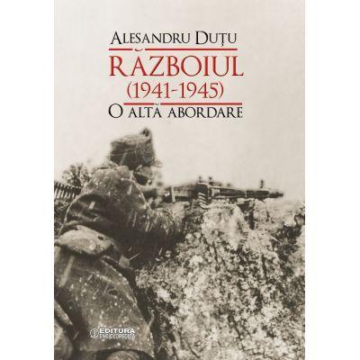 Razboiul (1941-1945). O alta abordare - Alesandru Dutu