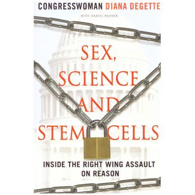 Sex, Science and Stem Cells. Inside The Right Wing Assault On Reason - Diana DeGette