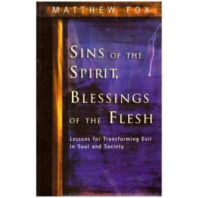Sins of the Spirit, Blessings of the Flesh. Lessons for Transforming Evil in Soul and Society - Matthew Fox
