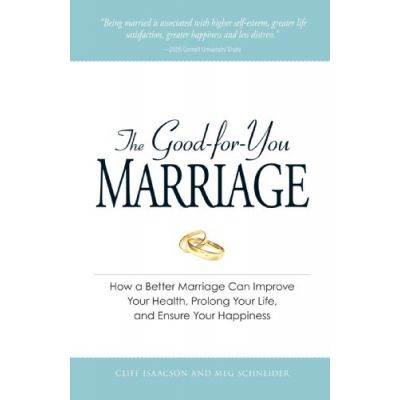 The Good-for-You Marriage. How being married can improve your health, prolong your life, and ensure your happiness - Cliff Isaacson, Meg Schneider