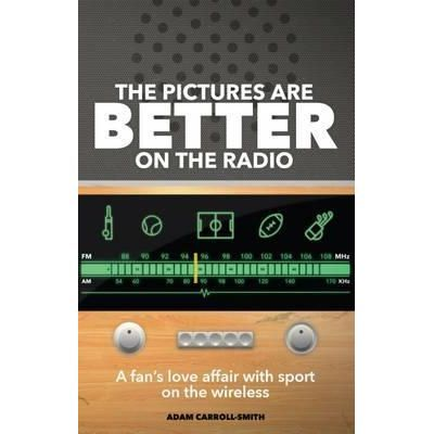 The Pictures are Better on the Radio. One Fan's Love Affair with Sport on the Wireless - Adam Carroll-Smith