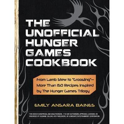 The Unofficial Hunger Games Cookbook. From Lamb Stew to 'Groosling'. More Than 150 Recipes Inspired by the Hunger Games Trilogy - Emily Ansara Baines