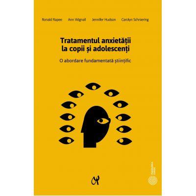 Tratamentul anxietatii la copii si adolescenti. O abordare fundamentata stiintific - Ronald Rapee, Ann Wignall, Jennifer Hudson, Carolyn Schniering
