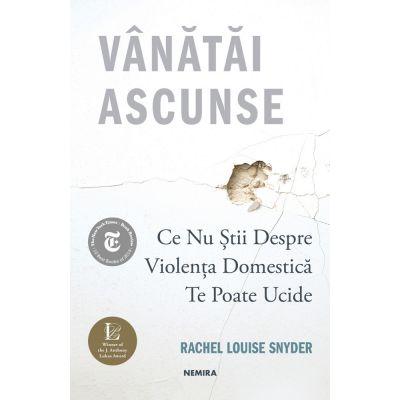 Vanatai ascunse: Ce nu stii despre violenta domestica te poate ucide - Rachel Louise Snyder