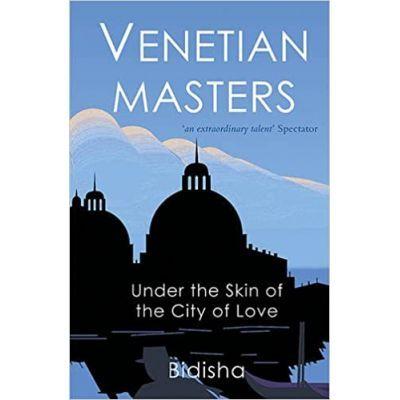 Venetian Masters. Under the Skin of the City of Love - Bidisha