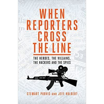 When Reporters Cross the Line. The Heroes, the Villains, the Hackers and the Spies - Jeff Hulbert, Stewart Purvis