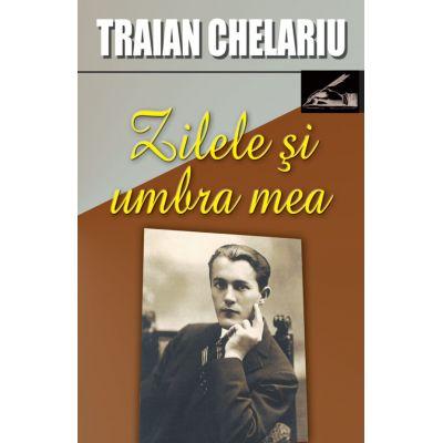 Zilele si umbra mea, volumul I - Traian Chelariu
