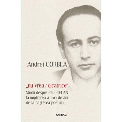 """""""nu vrea/cicatrice"""". Studii despre Paul Celan la implinirea a 100 de ani de la nasterea poetului - Andrei Corbea"""