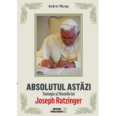 Absolutul astazi. Teologia si filosofia lui Joseph Ratzinger - Andrei Marga
