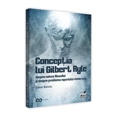 Conceptia lui Gilbert Ryle despre natura filosofiei si despre problema raportului minte-corp - Elena Banciu