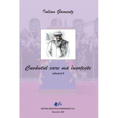 Cuvantul care ma insoteste - Volumul II - Iulian Gamentz