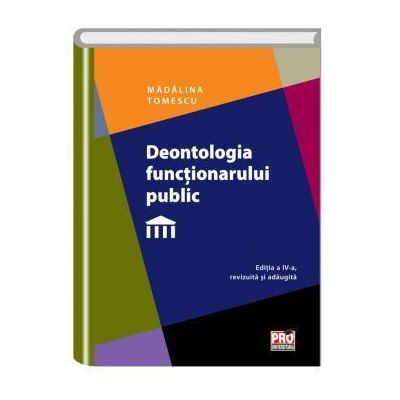 Deontologia functionarului public. Editia a IV-a revazuta si adaugita - Madalina Tomescu