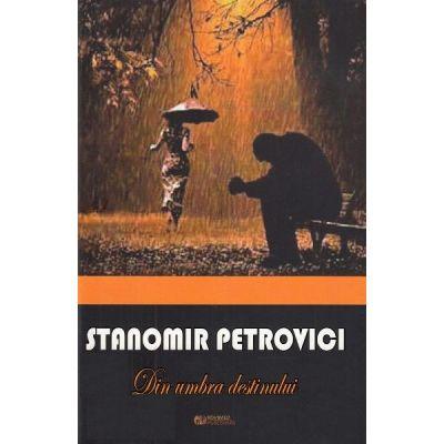 Din umbra destinului - Stanomir Petrovici