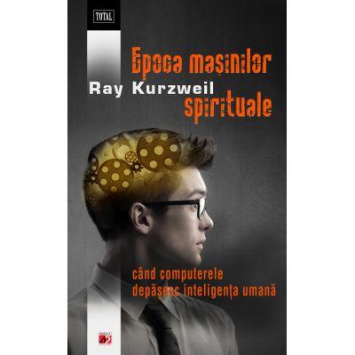Epoca masinilor spirituale. Cand computerele depasesc inteligenta umana - Ray Kurzweil