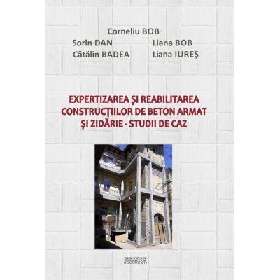 Expertizarea si reabilitarea constructiilor de beton armat si zidarie. Studii de caz - Corneliu Bob, Sorin Dan, Catalin Badea, Liana Bob, Liana Iures
