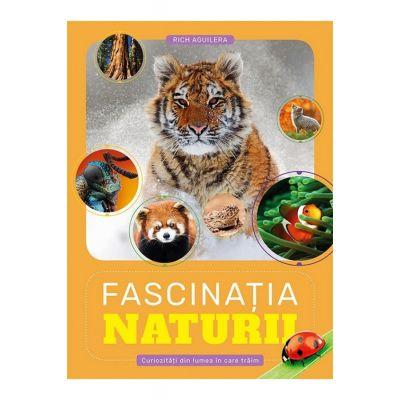 Fascinatia Naturii. Curiozitati din lumea in care traim - Rich Aguilera