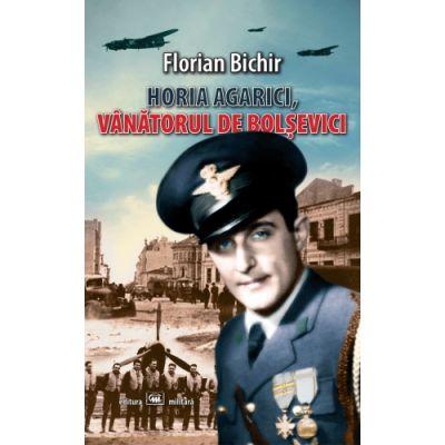 Horia Agarici, vanatorul de bolsevici. Viata unui aviator in Arhivele Securitatii - Florian Bichir