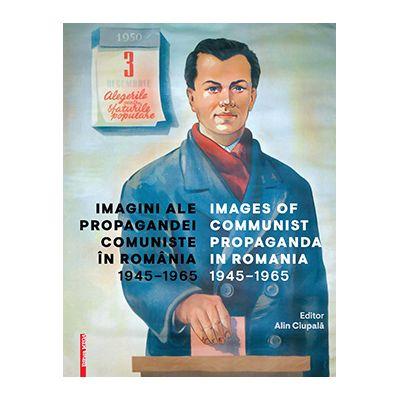 Imagini ale propagandei comuniste in Romania 1945–1965/Images of communist propaganda in Romania 1945–1965 - Alin Ciupala