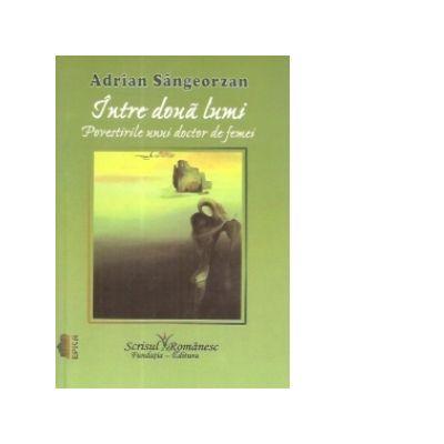 Intre doua lumi. Povestirile unui doctor de femei - Adrian Sangeorzan