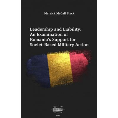 Leadership and liability. An examination of Romania's support for soviet-based military action - Merrick McCall Black
