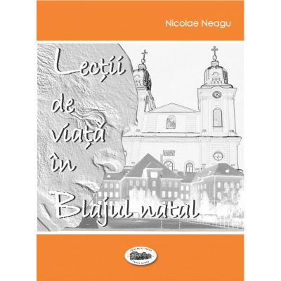 Lectii de viata in Blajul natal - Nicolae Neagu