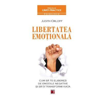 Libertatea emotionala. Cum sa te eliberezi de emotiile negative si sa-ti transformi viata - Judith Orloff