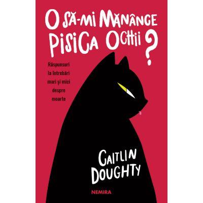 O sa-mi manance pisica ochii? Raspunsuri la intrebari mari si mici despre moarte - Caitlin Doughty, Dianne Ruz