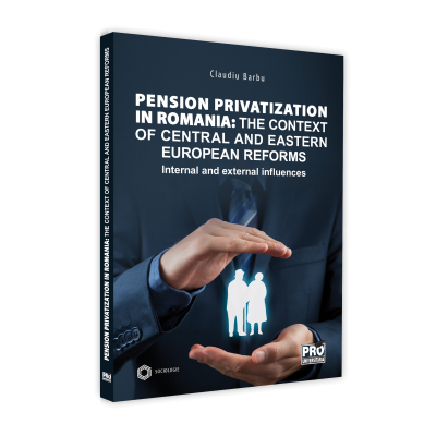 Pension privatization in Romania: The context of central and eastern european reforms. Internal and external influences - Claudiu Barbu