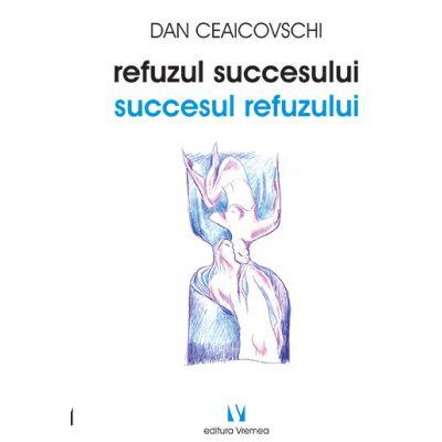 Refuzul succesului. Succesul refuzului - Dan Ceaicovschi