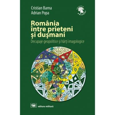 Romania intre prieteni si dusmani: decupaje geopolitice si harti imagologice, editia a 2-a, revizuita si adaugita - Cristian Barna, Adrian Popa